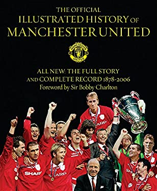 The Official Illustrated History of Manchester United: All New: The Full Story and Complete Record 1878-2006 9780752876030