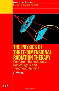 The Physics of Three Dimensional Radiation Therapy: Conformal Radiotherapy, Radiosurgery and Treatment Planning 9780750302548
