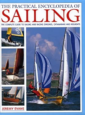 The Practical Encyclopedia of Sailing: The Complete Practical Guide to Sailing and Racing Dinghies, Catamarans and Keelboats 9780754824442