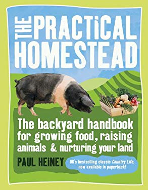 The Practical Homestead: The Backyard Handbook for Growing Food, Raising Animals & Nurturing Your Land 9780756662134