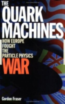 The Quark Machines: How Europe Fought the Particle Physics War, Second Edition 9780750304474