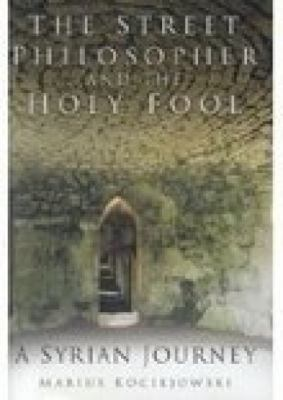 The Street Philosopher and the Holy Fool: A Syrian Journey 9780750938068