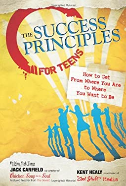 The Success Principles for Teens: How to Get from Where You Are to Where You Want to Be 9780757307270