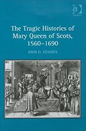 The Tragic Histories of Mary Queen of Scots, 1560-1690: Rhetoric, Passions, and Political Literature. John D. Staines 2821647