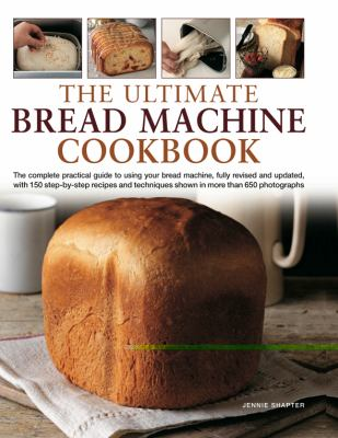 The Ultimate Bread Machine Cookbook: The Complete Practical Guide to Using Your Bread Machine, with 150 Step-By-Step Recipes and Techniques Shown in M 9780754821021