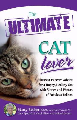 The Ultimate Cat Lover: The Best Experts' Advice for a Happy, Healthy Cat with Stories and Photos of Fabulous Felines 9780757307515