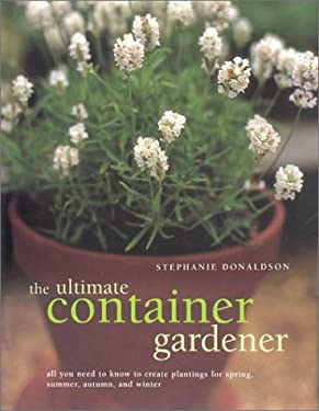 The Ultimate Container Gardener: All You Need to Know to Create Plantings for Spring, Summer, Autumn, and Winter 9780754809326