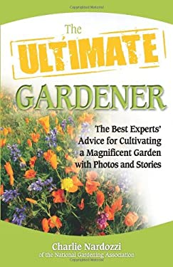 The Ultimate Gardener: The Best Experts' Advice for Cultivating a Magnificent Garden with Photos and Stories 9780757313523