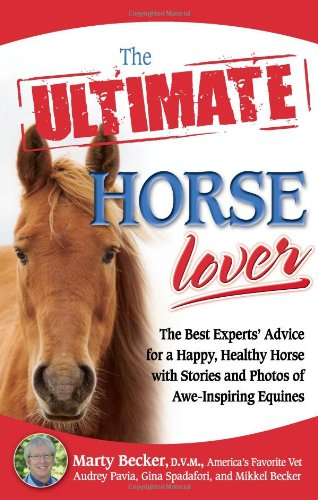 The Ultimate Horse Lover: The Best Experts' Guide for a Happy, Healthy Horse with Stories and Photos of Awe-Inspiring Equines 9780757307522