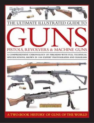 The Ultimate Illustrated Guide to Guns, Pistols, Revolvers & Machine Guns: A Comprehensive Chronology of Firearms with Full Technical Specifications,