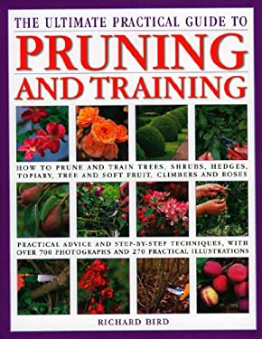 The Ultimate Practical Encyclopedia of Pruning, Training & Topiary: How to Prune and Train Trees, Shrubs, Hedges, Topiary, Tree and Soft Fruit, Climbe 9780754819844
