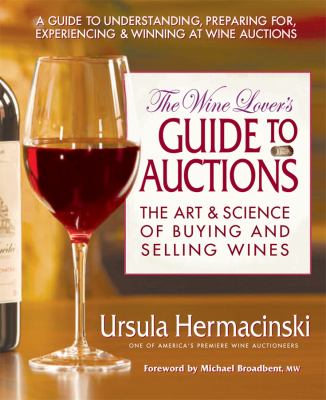 The Wine Lover's Guide to Auctions: The Art & Science of Buying and Selling Wines 9780757002755