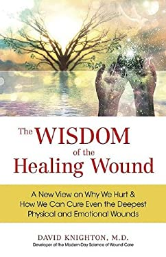 The Wisdom of the Healing Wound: A New View on Why We Hurt & How We Can Cure Even the Deepest Physical and Emotional Wounds 9780757315619