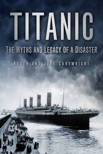 Titanic: The Myths and Legacy of a Disaster 9780752451763