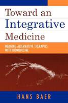 Toward an Integrative Medicine: Merging Alternative Therapies with Biomedicine 9780759103023