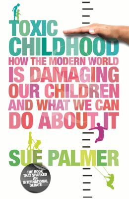 Toxic Childhood: How the Modern World Is Damaging Our Children and What We Can Do about It 9780752880914