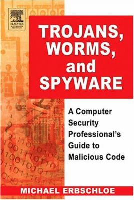 Trojans, Worms, and Spyware: A Computer Security Professional's Guide to Malicious Code 9780750678483