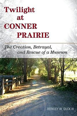 Twilight at Conner Prairie: The Creation, Betrayal, and Rescue of a Museum 9780759120105