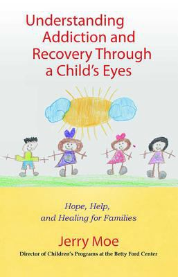 Understanding Addiction and Recovery Through a Child's Eyes: Help, Hope, and Healing for the Family 9780757306112