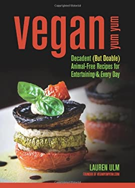 Vegan Yum Yum: Decadent (But Doable) Animal-Free Recipes for Entertaining and Everyday 9780757313806