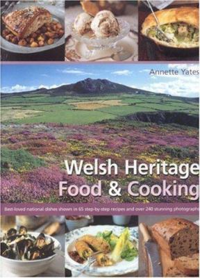 Welsh Heritage Food & Cooking: Best-Loved National Dishes Shown in 65 Step-By-Step Recipes and Over 240 Stunning Photographs 9780754816799