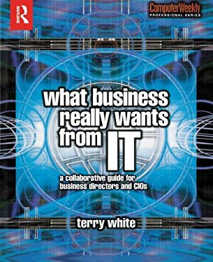 What Business Really Wants from IT: A Collaborative Guide for Business Directors and CIOs 9780750660969