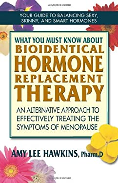 What You Must Know about Bioidentical Hormone Replacement Therapy for Menopause: An Alternative Approach to Effectively Treating the Smptoms of Menopa 9780757003806