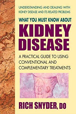 What You Must Know about Kidney Disease: A Practical Guide to Using Conventional and Complementary Treatments 9780757003264