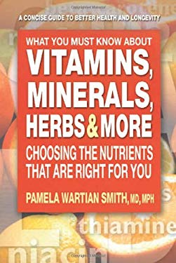 What You Must Know about Vitamins, Minerals, Herbs, & More: Choosing the Nutrients That Are Right for You 9780757002335