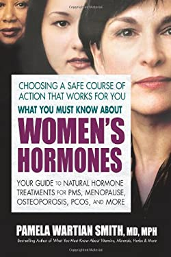 What You Must Know about Women's Hormones: Your Guide to Natural Hormone Treatment for PMS, Menopause, Osteoporosis, PCOS, and More 9780757003073