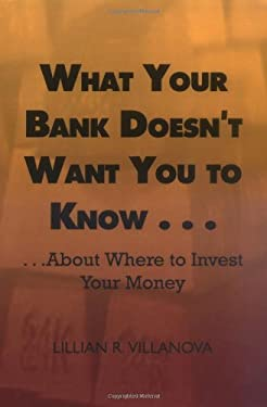 What Your Bank Doesn't Want You to Know . . .: About Where to Invest Your Money 9780759671607
