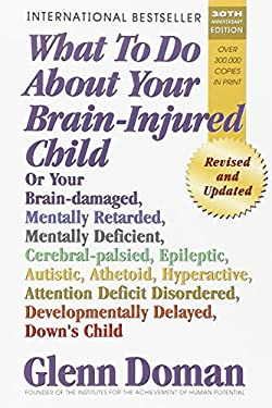 What to Do about Your Brain-Injured Child: Or Your Brain-Damaged, Mentally Retarded, Mentally Deficient, Cerebral-Palsied, Epileptic, Autistic, Atheto 9780757001864