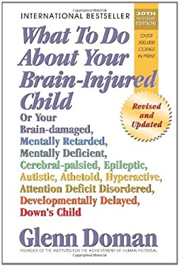 What to Do about Your Brain-Injured Child: Or Your Brain-Damaged, Mentally Retarded, Mentally Deficient, Cerebral-Palsied, Epileptic, Autistic, Atheto 9780757001871