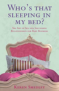 Who's That Sleeping in My Bed?: The Art of Sex and Successful Relationships for Baby Boomers 9780755318803
