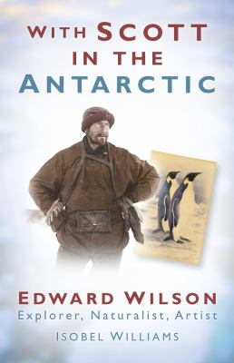 With Scott in the Antarctic: Edward Wilson: Explorer, Naturalist, Artist 9780752452463