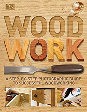 Woodwork: A Step-By-Step Photographic Guide to Successful Woodworking 9780756643065