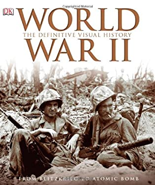 World War II: The Definitive Visual History: From Blitzkrieg to the Atom Bomb 9780756642785
