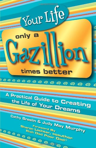 Your Life Only a Gazillion Times Better: A Practical Guide to Creating the Life of Your Dreams 9780757302466