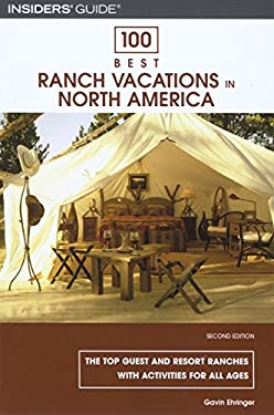 100 Best Ranch Vacations in North America: The Top Guest and Resort Ranches with Activities for All Ages 9780762743919