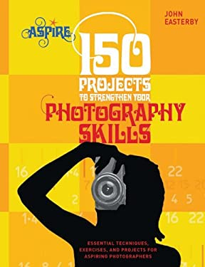 150 Projects to Strengthen Your Photography Skills: Essential Techniques, Exercises, and Projects for Aspiring Photographers 9780764144707