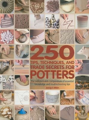 250 Tips, Techniques, and Trade Secrets for Potters: The Indispensable Compendium of Essential Knowledge and Troubleshooting Tips 9780764141164