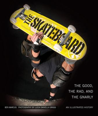 The Skateboard: The Good, the Rad, and the Gnarly: An Illustrated History 9780760338056