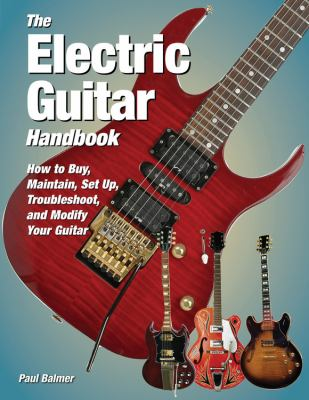The Electric Guitar Handbook: How to Buy, Maintain, Set Up, Troubleshoot, and Repair Your Guitar 9780760341131