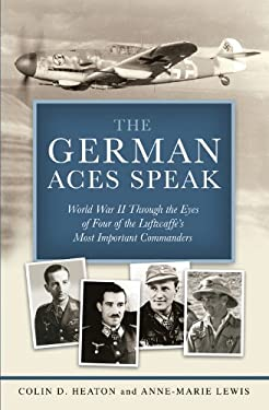The German Aces Speak: World War II Through the Eyes of Four of the Luftwaffe's Most Important Commanders 9780760341155