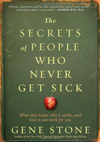 The Secrets of People Who Never Get Sick: What They Know, Why It Works, and How It Can Work for You 9780761165811