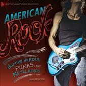 American Rock: Guitar Heroes, Punks, and Metalheads (American Music Milestones) 22075080