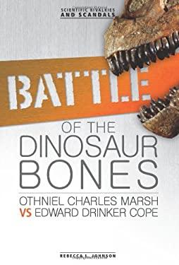 Battle of the Dinosaur Bones: Othniel Charles Marsh Vs Edward Drinker Cope (Scientific Rivalries and Scandals) 9780761354888