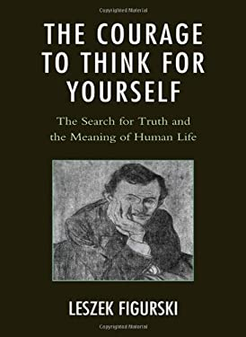 The Courage to Think for Yourself: The Search for Truth and the Meaning of Human Life 9780761859017
