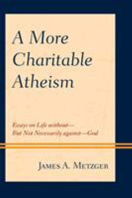 A More Charitable Atheism: Essays on Life withoutBut Not Necessarily againstGod