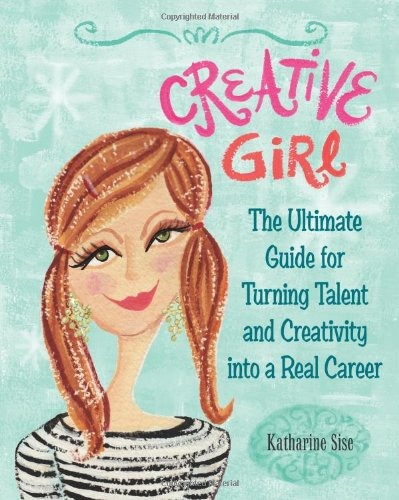 Creative Girl: The Ultimate Guide for Turning Talent and Creativity Into a Real Career 9780762438693